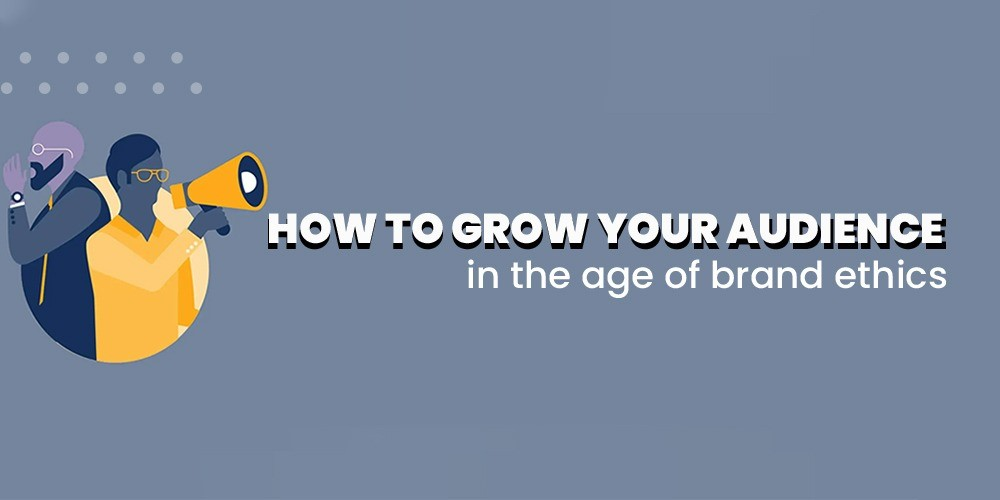 How to Grow your Audience in the Age of Brand Ethics